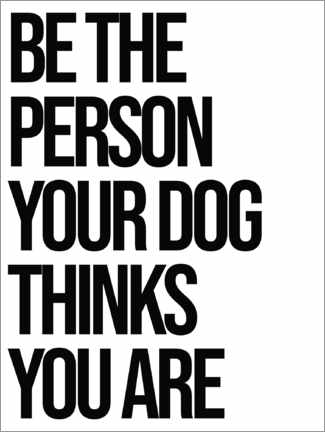 Premium poster Be the person your dog thinks you are