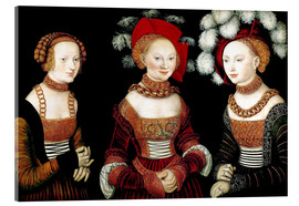 Acrylic print  The princesses Sibylla, Emilia and Sidonia of Saxony - Lucas Cranach d.Ä.