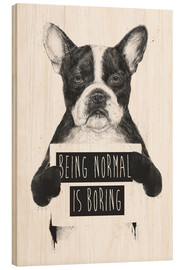 Wood print  Being normal is boring - Balazs Solti