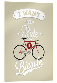 Acrylic print  I want to ride my bicycle - Typobox