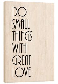 Wood print  DO SMALL THINGS WITH GREAT LOVE - Zeit-Raum-Kunstdrucke