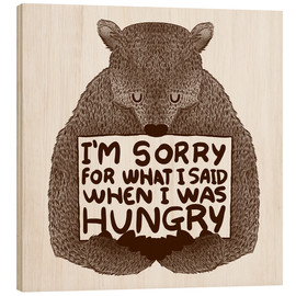 Wood print  I'm Sorry For What I Said When I Was Hungry - Tobe Fonseca