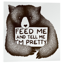 Acrylic print  Feed Me And Tell Me I'm Pretty Bear - Tobe Fonseca