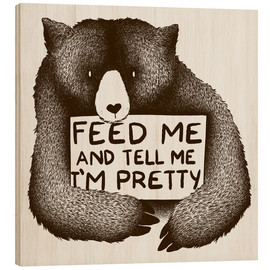 Wood  Feed Me And Tell Me I'm Pretty Bear - Tobe Fonseca