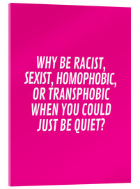 Acrylic glass  Why Be Racist, Sexist, Homophobic, or Transphobic When You Could Just Be Quiet Pink - Creative Angel