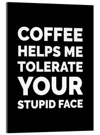 Acrylic print  Coffee Helps Me Tolerate Your Stupid Face - Creative Angel