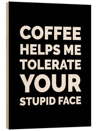 Wood  Coffee Helps Me Tolerate Your Stupid Face - Creative Angel