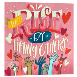 Acrylic glass  We Rise By Lifting Others - Cynthia Frenette