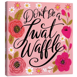 Canvas print  Dont Be A Twat Waffle - Cynthia Frenette