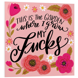 Foam board print  This is the Garden Where I Grow My Fucks - Cynthia Frenette