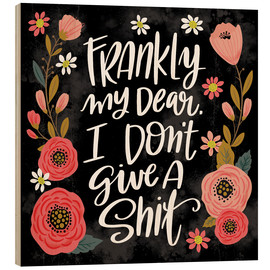 Wood print  Frankly My Dear  I Don't Give a Shit - Cynthia Frenette